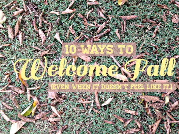 10 Ways to Welcome Fall (Even When It Doesn't Feel Like It)