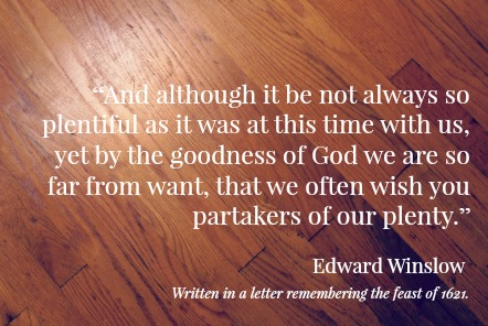 """...yet by the goodness of God we are so far from want."" - Edward Winslow , passenger of the Mayflower & Plymouth Colony Pilgrim"
