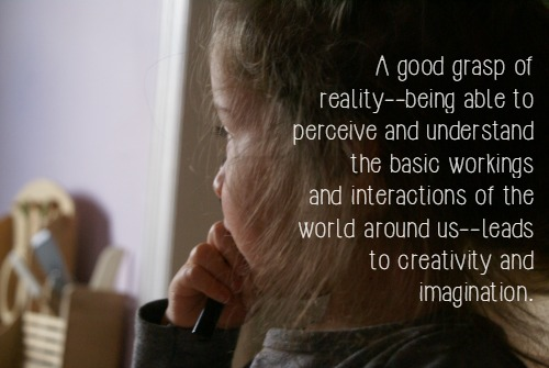 """A good grasp of reality--being able to perceive and understand the basic workings and interactions of the world around us--leads to creativity and imagination."" - Montessori's Approach to Creativity & the Child's Imagination"